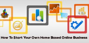 How To Start Your Own Home Based Online Business